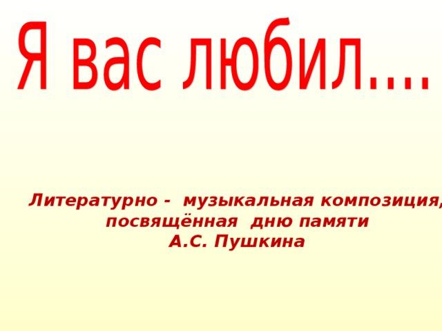 Литературно - музыкальная композиция,  посвящённая дню памяти А.С. Пушкина