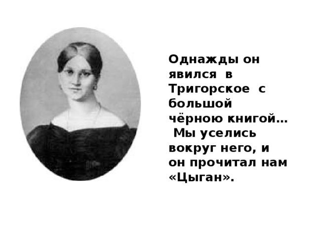 Однажды он явился в Тригорское с большой чёрною книгой…  Мы уселись вокруг него, и он прочитал нам «Цыган».