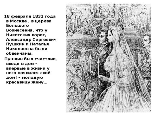 18 февраля 1831 года в Москве , в церкви Большого Вознесения, что у Никитских ворот, Александр Сергеевич Пушкин и Наталья Николаевна были обвенчаны.  Пушкин был счастлив, вводя в дом – впервые в жизни у него появился свой дом! – молодую красавицу жену…