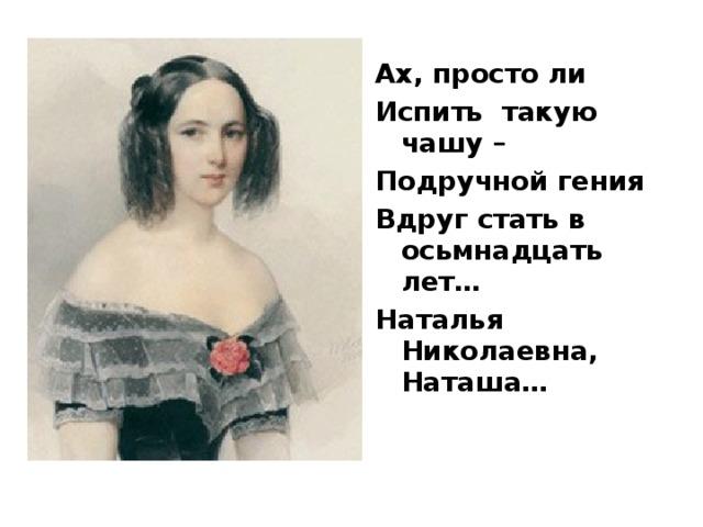 Ах, просто ли Испить такую чашу – Подручной гения Вдруг стать в осьмнадцать лет… Наталья Николаевна, Наташа…
