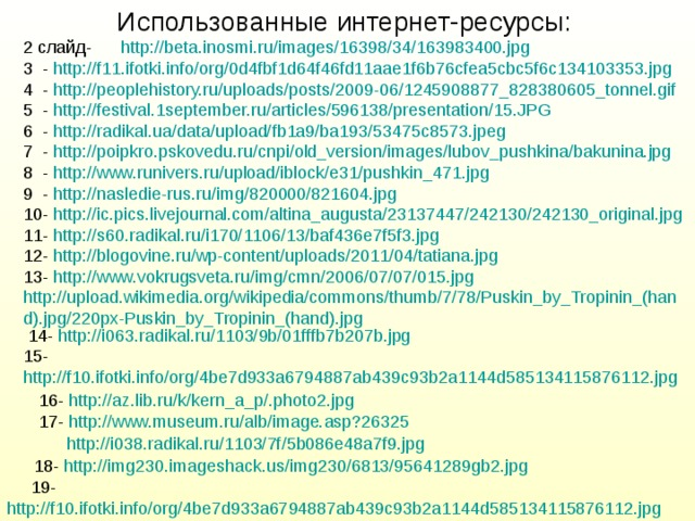 Использованные интернет-ресурсы: 2 слайд- http://beta.inosmi.ru/images/16398/34/163983400.jpg 3 - http://f11.ifotki.info/org/0d4fbf1d64f46fd11aae1f6b76cfea5cbc5f6c134103353.jpg 4 - http://peoplehistory.ru/uploads/posts/2009-06/1245908877_828380605_tonnel.gif 5 - http://festival.1september.ru/articles/596138/presentation/15.JPG 6 - http://radikal.ua/data/upload/fb1a9/ba193/53475c8573.jpeg 7 - http://poipkro.pskovedu.ru/cnpi/old_version/images/lubov_pushkina/bakunina.jpg 8 - http://www.runivers.ru/upload/iblock/e31/pushkin_471.jpg 9 - http://nasledie-rus.ru/img/820000/821604.jpg 10- http://ic.pics.livejournal.com/altina_augusta/23137447/242130/242130_original.jpg 11- http://s60.radikal.ru/i170/1106/13/baf436e7f5f3.jpg 12- http://blogovine.ru/wp-content/uploads/2011/04/tatiana.jpg 13- http://www.vokrugsveta.ru/img/cmn/2006/07/07/015.jpg http://upload.wikimedia.org/wikipedia/commons/thumb/7/78/Puskin_by_Tropinin_(hand).jpg/220px-Puskin_by_Tropinin_(hand).jpg  14- http://i063.radikal.ru/1103/9b/01fffb7b207b.jpg 15- http://f10.ifotki.info/org/4be7d933a6794887ab439c93b2a1144d585134115876112.jpg  16- http://az.lib.ru/k/kern_a_p/.photo2.jpg  17- http://www.museum.ru/alb/image.asp?26325 http://i038.radikal.ru/1103/7f/5b086e48a7f9.jpg 18- http://img230.imageshack.us/img230/6813/95641289gb2.jpg  19- http://f10.ifotki.info/org/4be7d933a6794887ab439c93b2a1144d585134115876112.jpg