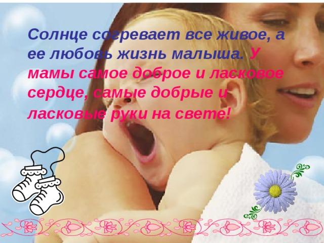 Солнце согревает все живое, а ее любовь жизнь малыша. У мамы самое доброе и ласковое сердце, самые добрые и ласковые руки на свете!