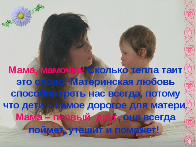 Мама, мамочка! Сколько тепла таит это слово! Материнская любовь способна греть нас всегда, потому что дети – самое дорогое для матери. Мама – первый друг , она всегда поймет, утешит и поможет!