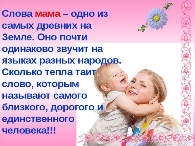 Слова мама – одно из самых древних на Земле. Оно почти одинаково звучит на языках разных народов. Сколько тепла таит слово, которым называют самого близкого, дорогого и единственного человека!!!