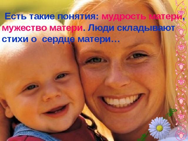 Есть такие понятия: мудрость матери , мужество матери . Люди складывают стихи о сердце матери…