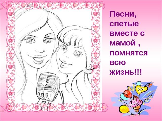 Песни, спетые вместе с мамой , помнятся всю жизнь!!!