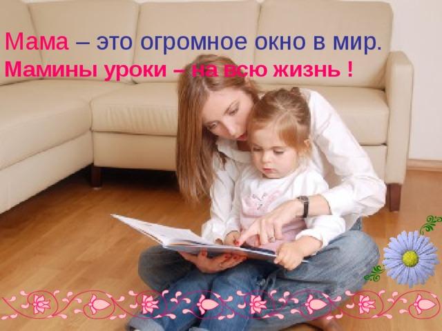 Мама  – это огромное окно в мир.  Мамины уроки – на всю жизнь !