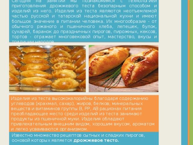 Сегодня на занятии мы познакомимся с технологией приготовления дрожжевого теста безопарным способом и изделий из него. Изделия из теста являются неотъемлемой частью русской и татарской национальной кухни и имеют большое значение в питании человека. Их многообразие - от обычного ржаного и пшеничного хлеба, лепешек, булок, сухарей, баранок до праздничных пирогов, пирожных, кексов, тортов - отражает многовековой опыт, мастерство, вкусы и традиции народов. Изделия из теста высококалорийны благодаря содержанию углеводов (крахмал, сахар), жиров, белков, минеральных веществ и витаминов группы В, РР, АВ рационах питания преобладающее место среди изделий из теста занимают продукты из пшеничной муки. Изделия обладают привлекательным внешним видом, хорошим вкусом, ароматом и легко усваиваются организмом. Известно множество рецептов сытных и сладких пирогов, основой которых является дрожжевое тесто.