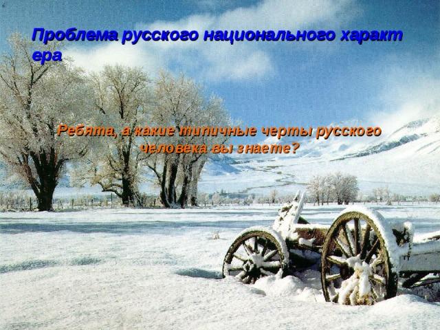 Проблема русского национального характера  Ребята, а какие типичные черты русского человека вы знаете?
