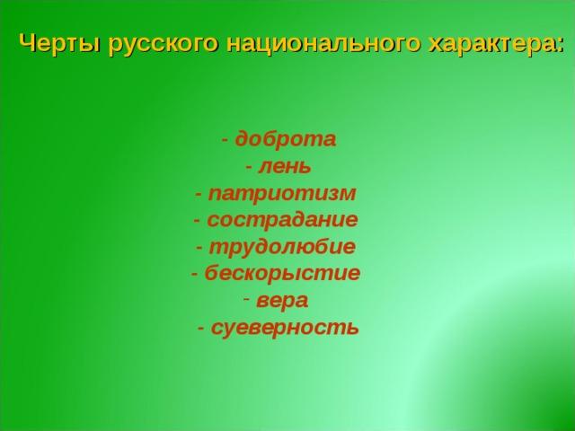 Черты русского национального характера:   - доброта - лень - патриотизм - сострадание - трудолюбие - бескорыстие  вера - суеверность