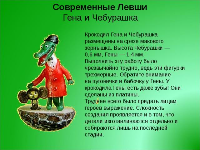 ГенаиЧебурашка Современные Левши Крокодил Гена и Чебурашка размещены насрезе макового зернышка. Высота Чебурашки — 0,6мм, Гены — 1,4мм. Выполнить эту работу было чрезвычайно трудно, ведь эти фигурки трехмерные. Обратите внимание напуговички и бабочку у Гены. У крокодила Гены есть даже зубы! Они сделаны из платины.  Труднее всего было придать лицам героев выражение. Сложность создания проявляется и втом, что детали изготавливаются отдельно и собираются лишь напоследней стадии.