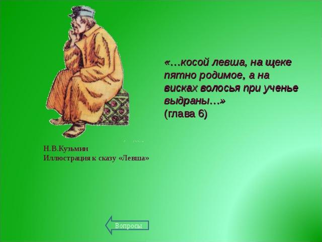 «…косой левша, на щеке пятно родимое, а на висках волосья при ученье выдраны…» (глава 6) Н.В.Кузьмин Иллюстрация к сказу «Левша»   Вопросы