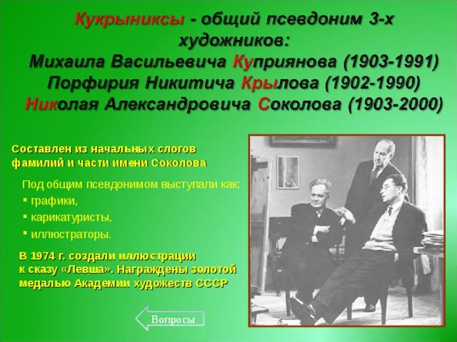 Составлен из начальных слогов фамилий и части имени Соколова Под общим псевдонимом выступали как:  графики,  карикатуристы,  иллюстраторы. В 1974 г. создали иллюстрации  к сказу «Левша». Награждены золотой медалью Академии художеств СССР Вопросы