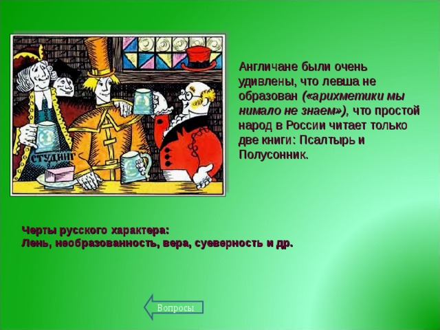 Англичане были очень удивлены, что левша не образован («арихметики мы нимало не знаем»), что простой народ в России читает только две книги: Псалтырь и Полусонник.   Черты русского характера: Лень, необразованность, вера, суеверность и др. Вопросы