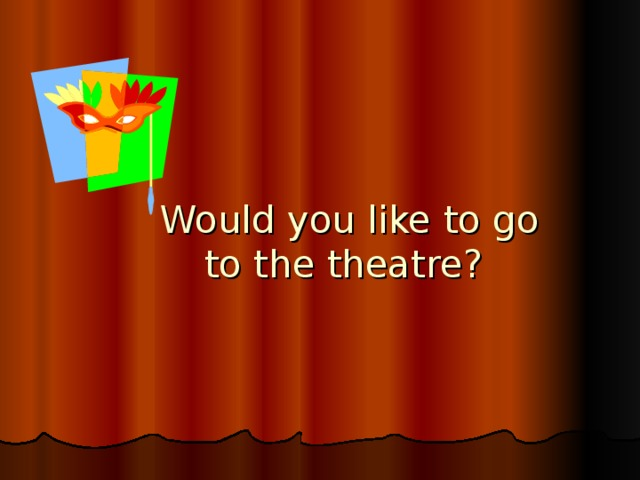 Would you like to go  to the theatre?