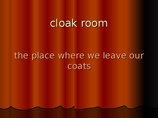 cloak room the place where we leave our coats
