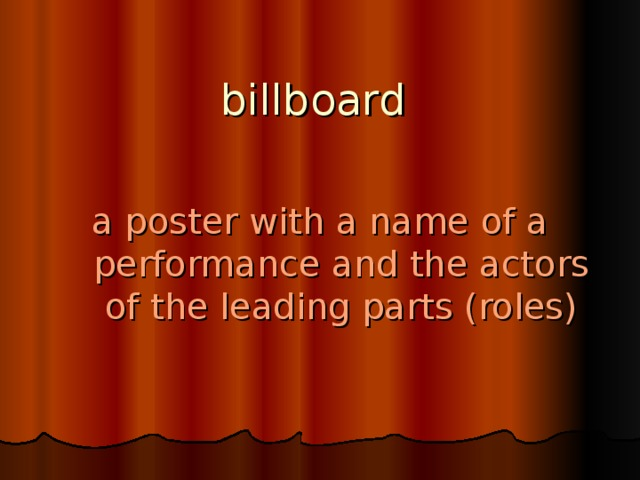 billboard   a poster with a name of a performance and the actors of the leading parts (roles)