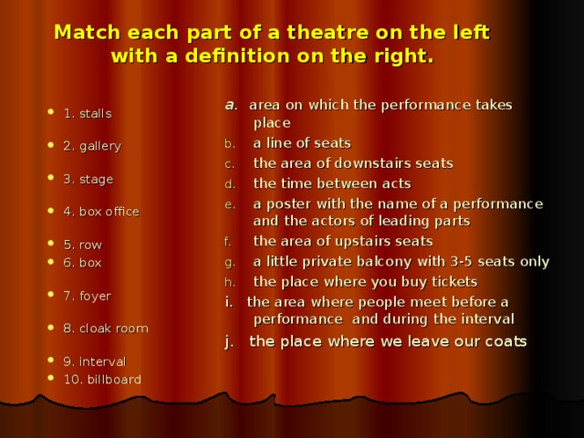 Match each part of a theatre on the left  with a definition on the right.  a.  area on which the performance takes place a line of seats the area of downstairs seats the time between acts a poster with the name of a performance and the actors of leading parts the area of upstairs seats a little private balcony with 3-5 seats only the place where you buy tickets i. the area where people meet before a performance and during the interval j. the place where we leave our coats