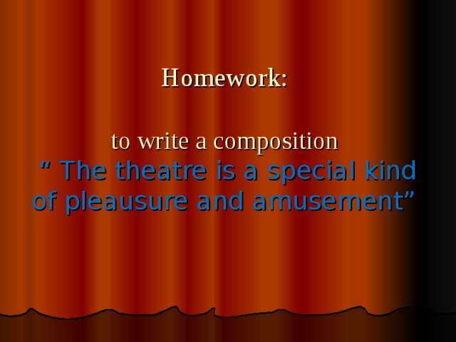 "Homework:   to write a composition  "" The theatre is a special kind of pleausure and amusement"""