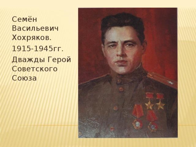 Семён Васильевич Хохряков. 1915-1945гг. Дважды Герой Советского Союза