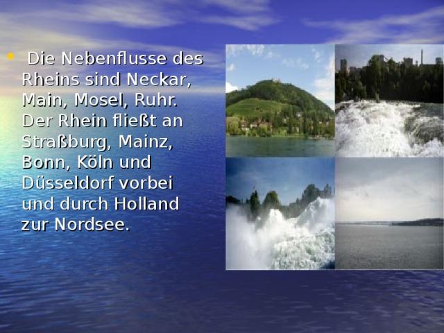 Die Nebenflusse des Rheins sind Neckar, Main, Mosel, Ruhr. Der Rhein fließt an Straßburg, Mainz, Bonn, Köln und Düsseldorf vorbei und durch Holland zur Nordsee.