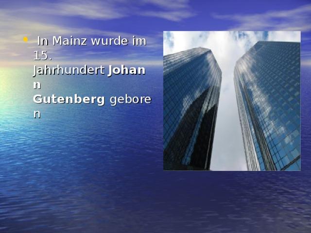 In Mainz wurde im 15. Jahrhundert Johann Gutenberg geboren
