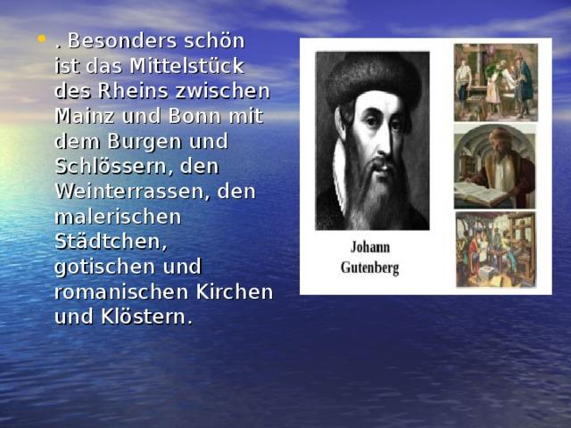. Besonders schön ist das Mittelstück des Rheins zwischen Mainz und Bonn mit dem Burgen und Schlössern, den Weinterrassen, den malerischen Städtchen, gotischen und romanischen Kirchen und Klöstern.