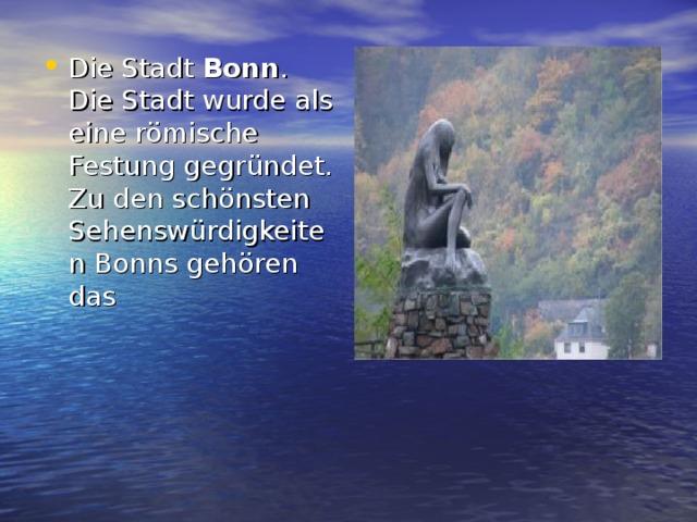Die Stadt Bonn . Die Stadt wurde als eine römische Festung gegründet. Zu den schönsten Sehenswürdigkeiten Bonns gehören das