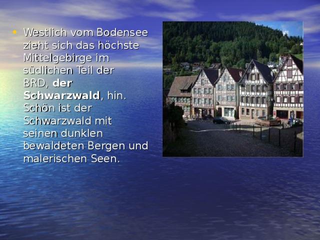 Westlich vom Bodensee zieht sich das höchste Mittelgebirge im südlichen Teil der BRD, der Schwarzwald , hin. Schön ist der Schwarzwald mit seinen dunklen bewaldeten Bergen und malerischen Seen.