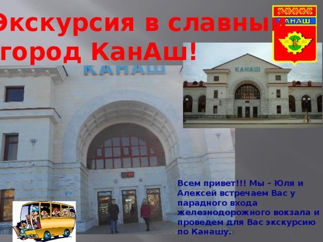 Экскурсия в славный  город КанАш! Всем привет!!! Мы – Юля и Алексей встречаем Вас у парадного входа железнодорожного вокзала и проведем для Вас экскурсию по Канашу.  Итак…