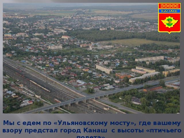 Мы с едем по «Ульяновскому мосту», где вашему взору предстал город Канаш с высоты «птичьего полета».