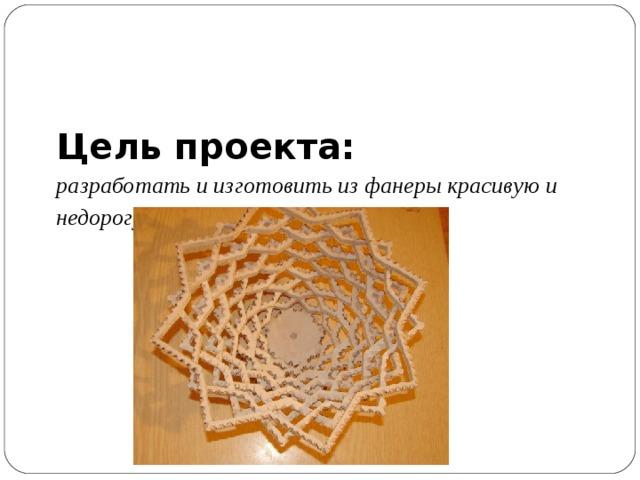 Цель проекта:  разработать и изготовить из фанеры красивую и недорогую вазу для фруктов .