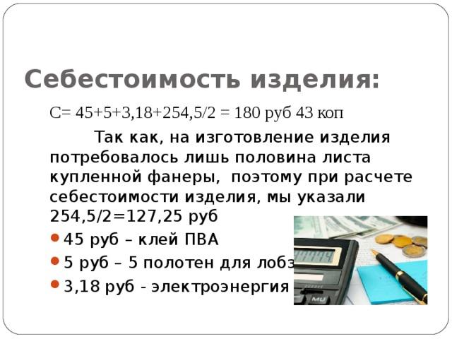 Себестоимость изделия:  С= 45+5+3,18+254,5/2 = 180 руб 43 коп  Так как, на изготовление изделия потребовалось лишь половина листа купленной фанеры, поэтому при расчете себестоимости изделия, мы указали 254,5/2=127,25 руб