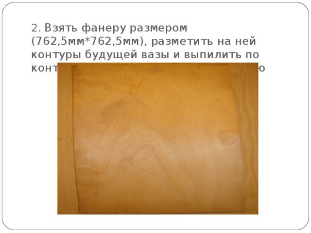 2. Взять фанеру размером (762,5мм*762,5мм), разметить на ней контуры будущей вазы и выпилить по контуру, сохраняя разметочную линию