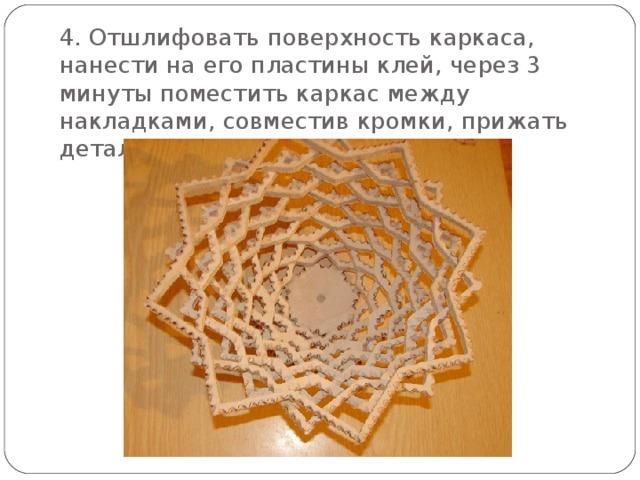 4. Отшлифовать поверхность каркаса, нанести на его пластины клей, через 3 минуты поместить каркас между накладками, совместив кромки, прижать детали на 1 час