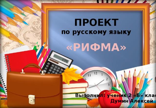 ПРОЕКТ по русскому языку  «РИФМА» Выполнил: ученик 2 «Б» класса  Думин Алексей