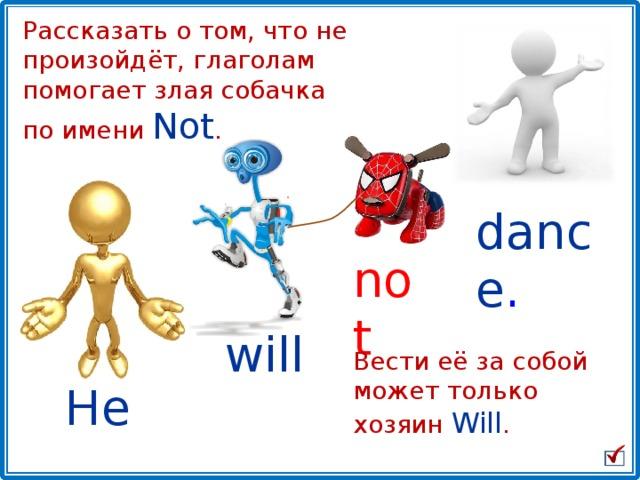 Рассказать о том, что не произойдёт, глаголам помогает злая собачка  по имени Not . dance . not will Вести её за собой может только хозяин Will . He