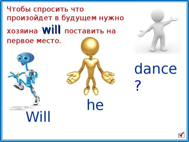 Чтобы спросить что произойдет в будущем нужно хозяина  will  поставить на первое место. dance ? he Will