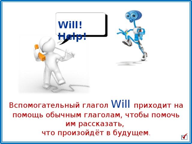 Will! Help! Вспомогательный глагол Will  приходит на помощь обычным глаголам, чтобы помочь им рассказать, что произойдёт в будущем .