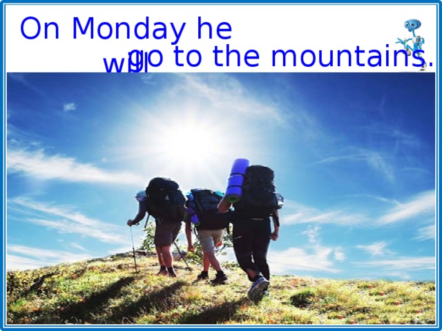 On Monday he will go to the mountains.