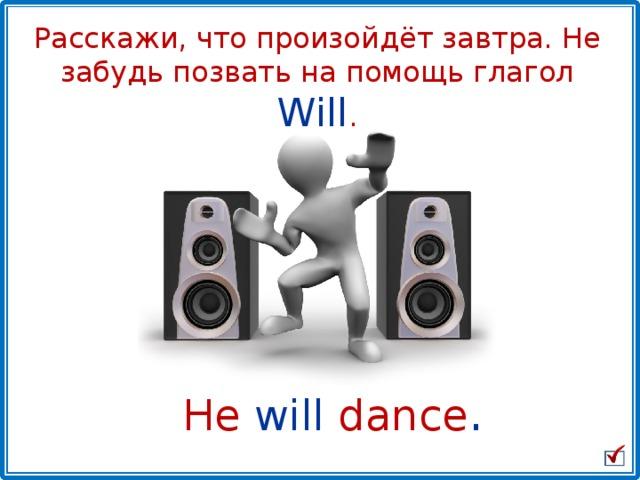 Расскажи, что произойдёт завтра. Не забудь позвать на помощь глагол Will . He  will  dance .