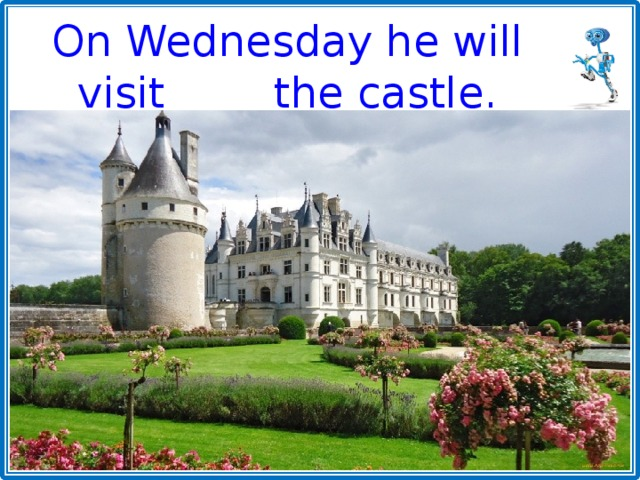 On Wednesday he will visit the castle.