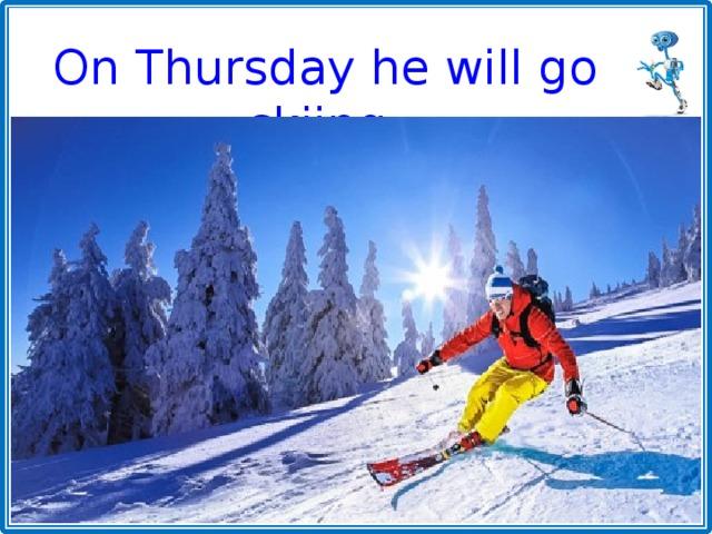 On Thursday he will go skiing.