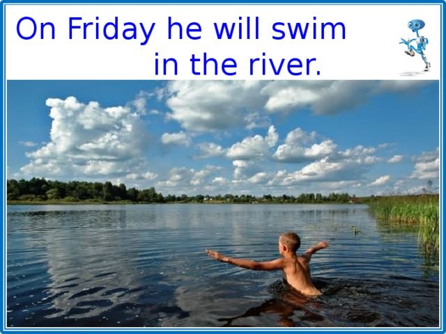 On Friday he will swim in the river.
