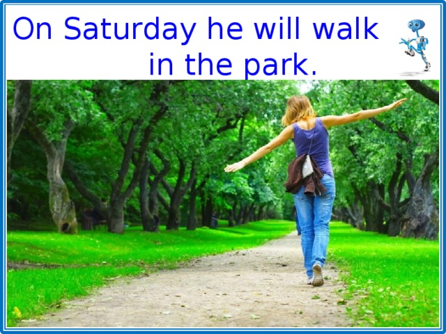 On Saturday he will walk in the park.