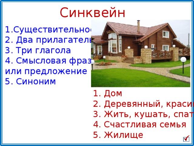 Синквейн Существительное   Два прилагательных  Три глагола  Смысловая фраза или предложение 5. Синоним  Дом   Деревянный, красивый  Жить, кушать, спать  Счастливая семья 5. Жилище
