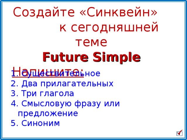 Создайте «Синквейн» к сегодняшней теме Future Simple Напишите:  Существительное   Два прилагательных  Три глагола  Смысловую фразу или предложение 5. Синоним