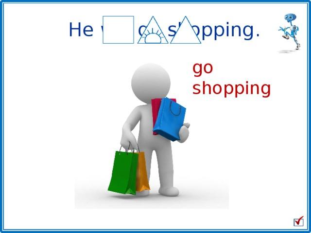 He will go shopping . go shopping