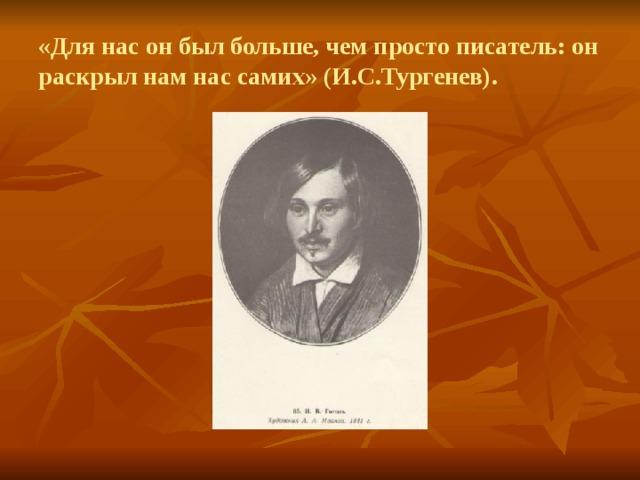 «Для нас он был больше, чем просто писатель: он раскрыл нам нас самих» (И.С.Тургенев).