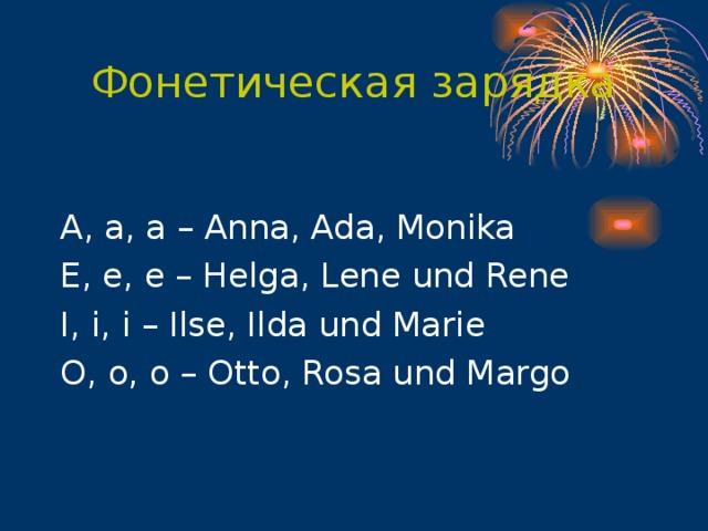 Фонетическая зарядка A , a , a – Anna , Ada , Monika E , e , e – Helga , Lene und Rene I , i , i – Ilse , Ilda und Marie O , o , o – Otto , Rosa und Margo
